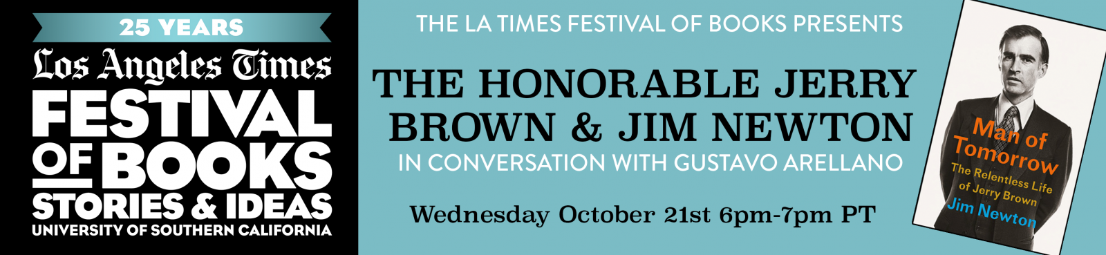 "The L.A. Times Festival of Books presents The Honorable Jerry Brown and Jim Newton, Author of ""Man of Tomorrow,"" in Conversation with Gustavo Arellano on Wednesday October 21st from 6pm-7pm PT"