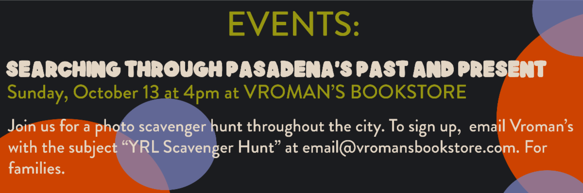 "Photo with text that reads ""Searching through Pasadena's past & Present. Sunday, October 13th at 4pm at Vroman's Bookstore. Join us for a photo scavenger hunt throughout the city. To sign up, email Vroman's with the subject ""YRL Scavenger Hunt"" at email@vromansbookstore.com. For families."