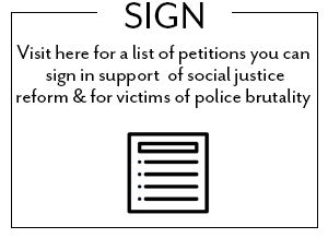 Visit here for a list of petitions you can sign in support of social justice reform and for victims of police brutality