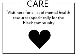 Visit here for a list of mental health resources specifically for the Black community