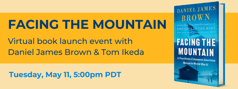Facing the Mountain virtual launch event with Daniel James Brown and Tom Ikeda on Tuesday May 11 at 5pm