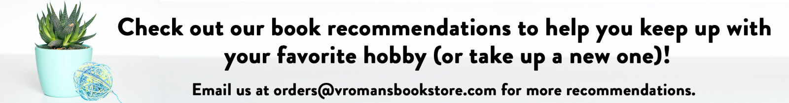 Check out our book recommendations to help you keep up with  your favorite hobby (or take up a new one)! Email us at orders@vromansbookstore.com for more recommendations.