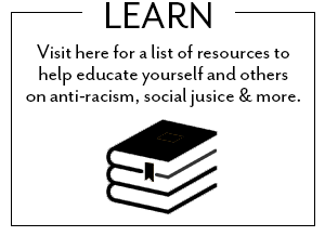 Visit here for a list of resources to help educate yourself and others on anti-racism, social justice and more.