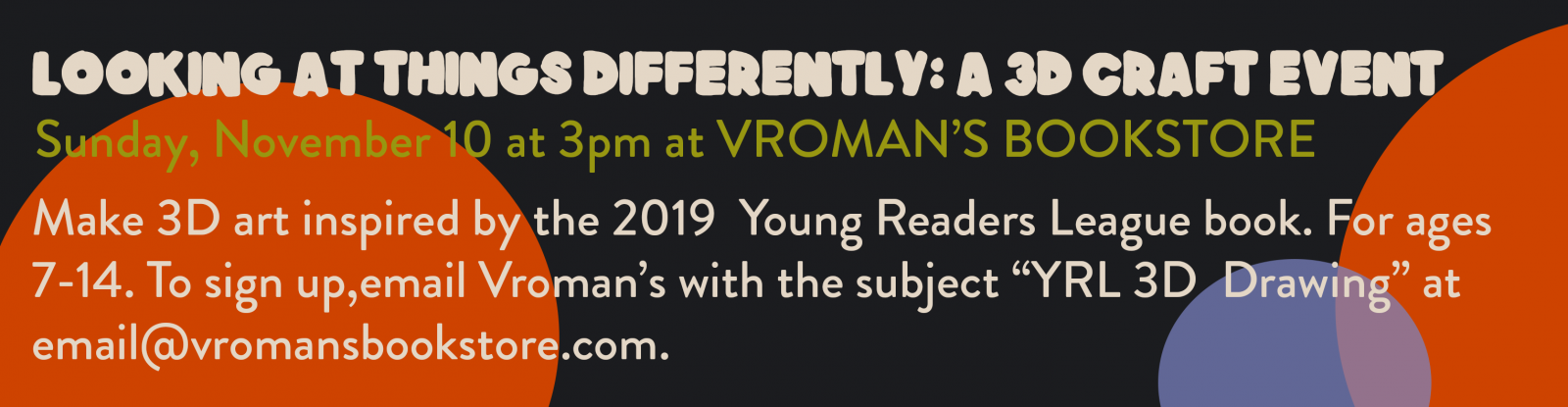 "Photo of text that reads ""Looking at things Differently: a 3D craft Event. Sunday, November 10th at 3PM at Vroman's Bookstore. Make 3D art inspired by the 2019 Young Reader's League book. For ages 7-14. To sign up, email Vroman's with the subject ""YRL 3D Drawing"" at email@vromansbookstore.com ."""