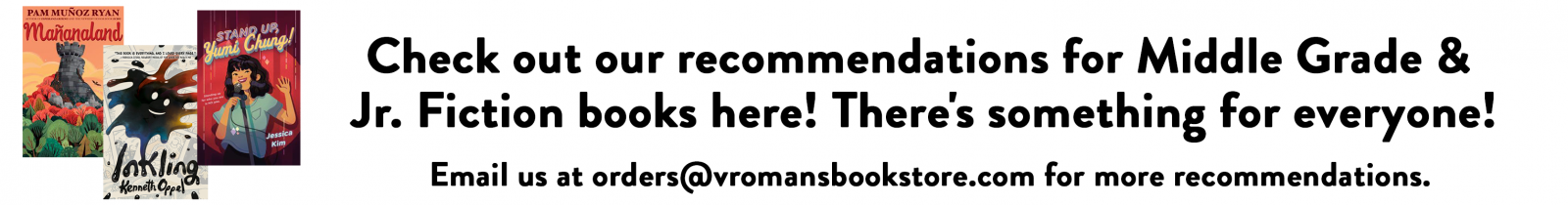 Check out our recommendations for Middle Grade &  Jr. Fiction books here! There's something for everyone! Email us at orders@vromansbookstore.com for more recommendations.