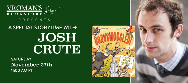 Image of green banner with details for event on Saturday, November 27, 11am  Vroman's Special Storytime featuring Josh Crute presenting Hornswoggled! : A Wacky Words Whodunit